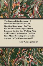 The Practical Gas Engineer - A Manual Of Practical Gas And Gasoline Knowledge - For The Gas And Gasoline Engine Owner, Engineer Or Any One Wishing Pla