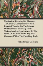 Mechanical Drawing For Plumbers - A Concise, Comprehensive And Practical Treatise On The Subject Of Mechanical Drawing, In Its Various Modern Applicat