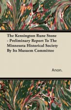 The Kensington Rune Stone - Preliminary Report To The Minnesota Historical Society By Its Musuem Committee