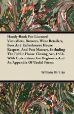 Handy-Book For Licensed Victuallers, Brewers, Wine Retailers, Beer And Refreshment House Keepers, And Post Masters, Including The Public House Closing