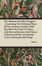 The Arkansas Traveller's Songster - Containing The Celebrated Story Of The Arkansas Traveller, With The Music For Violir Or Piano, And Also An Extensi
