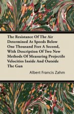 The Resistance Of The Air Determined At Speeds Below One Thousand Feet A Second, With Description Of Two New Methods Of Measuring Projectile Velocitie