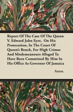 Report Of The Case Of The Queen V. Edward John Eyre,  On His Prosecution, In The Court Of Queen's Bench, For High Crimes And Misdemeanours Alleged To