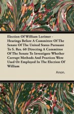 Election of William Lorimer - Hearings Before a Committee of the Senate of the United States Pursuant to S. Res. 60 Directing a Committee of the Senat