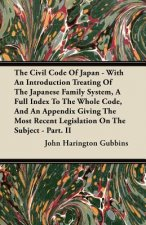 The Civil Code of Japan - With an Introduction Treating of the Japanese Family System, a Full Index to the Whole Code, and an Appendix Giving the Most
