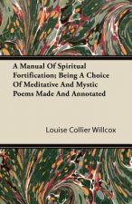 A Manual of Spiritual Fortification; Being a Choice of Meditative and Mystic Poems Made and Annotated
