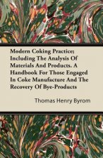 Modern Coking Practice; Including the Analysis of Materials and Products. a Handbook for Those Engaged in Coke Manufacture and the Recovery of Bye-Pro