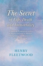The Secret of Life, Death and Immortality - A Startling Proposition, with a Chapter Devoted to Mental Therapeutics and Instructions for Self Healing