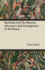 Red Dusk and the Morrow; Adventures and Investigations in Red Russia