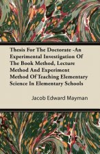Thesis For The Doctorate -An Experimental Investigation Of The Book Method, Lecture Method And Experiment Method Of Teaching Elementary Science In Ele
