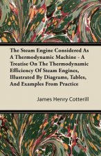 The Steam Engine Considered As A Thermodynamic Machine - A Treatise On The Thermodynamic Efficiency Of Steam Engines, Illustrated By Diagrams, Tables,