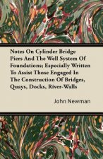 Notes on Cylinder Bridge Piers and the Well System of Foundations; Especially Written to Assist Those Engaged in the Construction of Bridges, Quays, D