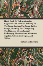 Hand Book of Calculations for Engineers and Firemen. Relating to the Steam Engine, the Steam Boiler, Pumps, Shafting, Etc. Comprising the Elements of