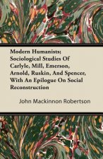 Modern Humanists; Sociological Studies Of Carlyle, Mill, Emerson, Arnold, Ruskin, And Spencer, With An Epilogue On Social Reconstruction