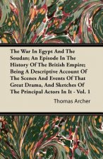 The War in Egypt and the Soudan; An Episode in the History of the British Empire; Being a Descriptive Account of the Scenes and Events of That Great D