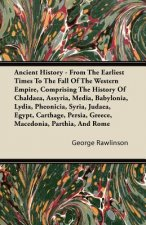 Ancient History - From The Earliest Times To The Fall Of The Western Empire, Comprising The History Of Chaldaea, Assyria, Media, Babylonia, Lydia, Phe