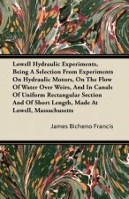 Lowell Hydraulic Experiments, Being a Selection from Experiments on Hydraulic Motors, on the Flow of Water Over Weirs, and in Canals of Uniform Rectan