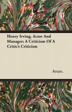 Henry Irving, Actor and Manager; A Criticism of a Critic's Criticism