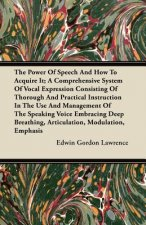The Power of Speech and How to Acquire It; A Comprehensive System of Vocal Expression Consisting of Thorough and Practical Instruction in the Use and