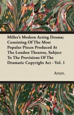 Miller's Modern Acting Drama; Consisting of the Most Popular Pieces Produced at the London Theatres, Subject to the Provisions of the Dramatic Copyrig