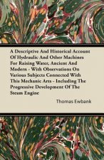 A Descriptive And Historical Account Of Hydraulic And Other Machines For Raising Water, Ancient And Modern - With Observations On Various Subjects Con