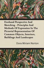Freehand Perspective And Sketching - Principles And Methods Of Expression In The Pictorial Representation Of Common Objects, Interiors, Buildings And