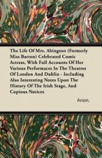 The Life of Mrs. Abington (Formerly Miss Barton) Celebrated Comic Actress, with Full Accounts of Her Various Performaces in the Theatres of London and