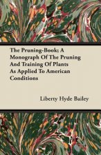 The Pruning-Book; A Monograph Of The Pruning And Training Of Plants As Applied To American Conditions