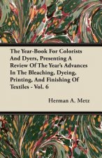 The Year-Book For Colorists And Dyers, Presenting A Review Of The Year's Advances In The Bleaching, Dyeing, Printing, And Finishing Of Textiles - Vol.