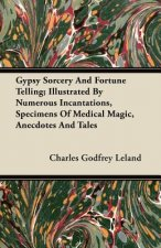 Gypsy Sorcery And Fortune Telling; Illustrated By Numerous Incantations, Specimens Of Medical Magic, Anecdotes And Tales