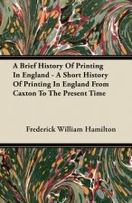 A Brief History Of Printing In England - A Short History Of Printing In England From Caxton To The Present Time