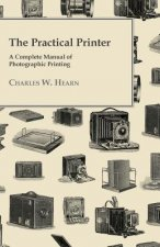 The Practical Printer; A Complete Manual Of Photographic Printing