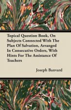 Topical Question Book, On Subjects Connected With The Plan Of Salvation, Arranged In Consecutive Orders, With Hints For The Assistance Of Teachers