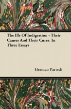The Ills Of Indigestion - Their Causes And Their Cures, In Three Essays