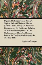 Digesta Shakespeareana; Being A Topical Index Of Printed Matter (Other Than Literary Or Aesthetic Commentary Or Criticism) Relating To William Shakesp