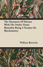 The Treatment Of Disease With The Twelve Tissue Remedies Being A Treatise On Biochemistry