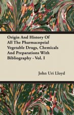 Origin And History Of All The Pharmacopeial Vegetable Drugs, Chemicals And Preparations With Bibliography - Vol. I