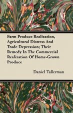 Farm Produce Realization, Agricultural Distress And Trade Depression; Their Remedy In The Commercial Realization Of Home-Grown Produce