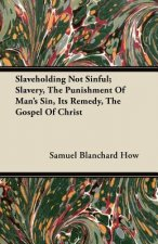 Slaveholding Not Sinful; Slavery, The Punishment Of Man's Sin, Its Remedy, The Gospel Of Christ
