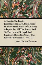 A Treatise On Equity Jurisprudence, As Administered In The United States Of America; Adapted For All The States, And To The Union Of Legal And Equitab