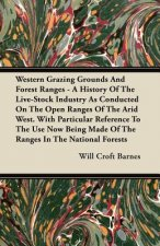 Western Grazing Grounds And Forest Ranges - A History Of The Live-Stock Industry As Conducted On The Open Ranges Of The Arid West. With Particular Ref
