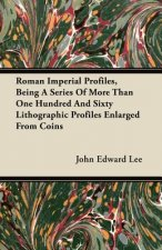 Roman Imperial Profiles, Being a Series of More Than One Hundred and Sixty Lithographic Profiles Enlarged from Coins