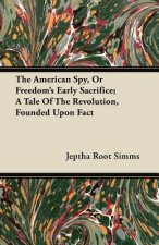 The American Spy, or Freedom's Early Sacrifice; A Tale of the Revolution, Founded Upon Fact