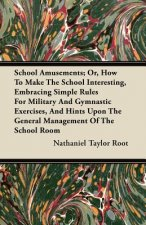 School Amusements; Or, How to Make the School Interesting, Embracing Simple Rules for Military and Gymnastic Exercises, and Hints Upon the General Man