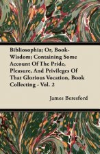 Bibliosophia; Or, Book-Wisdom; Containing Some Account of the Pride, Pleasure, and Privileges of That Glorious Vocation, Book Collecting - Vol. 2
