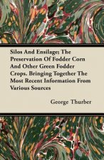 Silos and Ensilage; The Preservation of Fodder Corn and Other Green Fodder Crops. Bringing Together the Most Recent Information from Various Sources