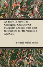 An Essay to Prove the Contagious Character of Malignant Cholera; With Brief Instructions for Its Prevention and Cure