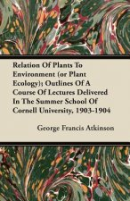 Relation Of Plants To Environment (or Plant Ecology); Outlines Of A Course Of Lectures Delivered In The Summer School Of Cornell University, 1903-1904