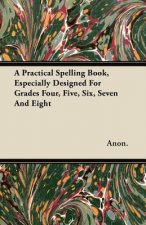 A Practical Spelling Book, Especially Designed For Grades Four, Five, Six, Seven And Eight