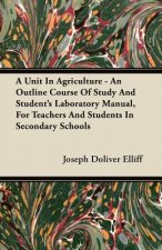 A Unit In Agriculture - An Outline Course Of Study And Student's Laboratory Manual, For Teachers And Students In Secondary Schools
